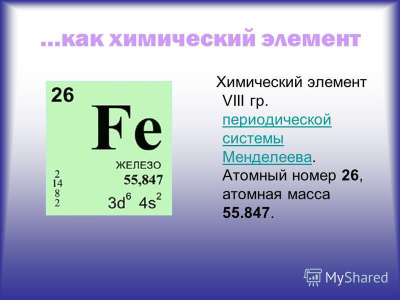 …как химический элемент Химический элемент VIII гр. периодической системы Менделеева. Атомный номер 26, атомная масса 55.847. периодической системы Менделеева