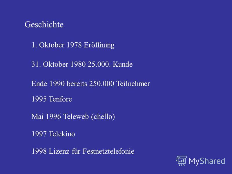 Geschichte 1997 Telekino 1998 Lizenz für Festnetztelefonie 31. Oktober 1980 25.000. Kunde Ende 1990 bereits 250.000 Teilnehmer 1995 Tenfore Mai 1996 Teleweb (chello) 1997 Telekino 1998 Lizenz für Festnetztelefonie 1. Oktober 1978 Eröffnung