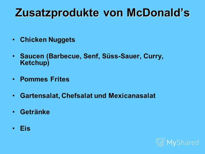 Zusatzprodukte von McDonalds Chicken Nuggets Saucen (Barbecue, Senf, Süss-Sauer, Curry, Ketchup) Pommes Frites Gartensalat, Chefsalat und Mexicanasalat Getränke Eis