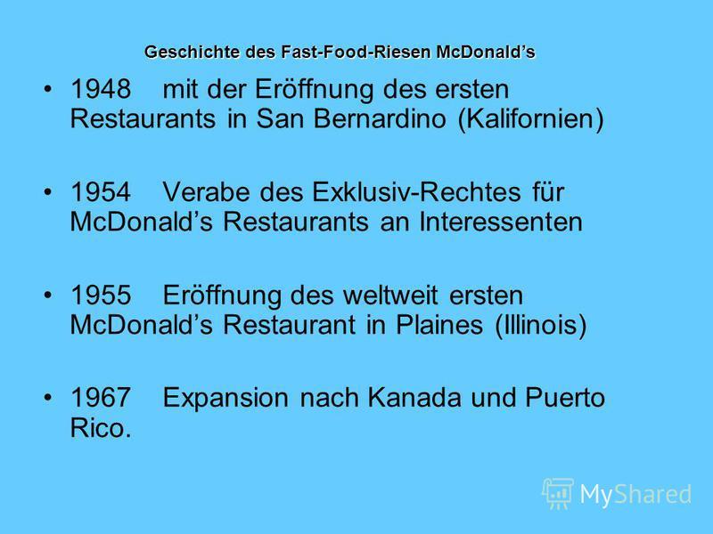 1948 mit der Eröffnung des ersten Restaurants in San Bernardino (Kalifornien) 1954 Verabe des Exklusiv-Rechtes für McDonalds Restaurants an Interessenten 1955 Eröffnung des weltweit ersten McDonalds Restaurant in Plaines (Illinois) 1967 Expansion nac