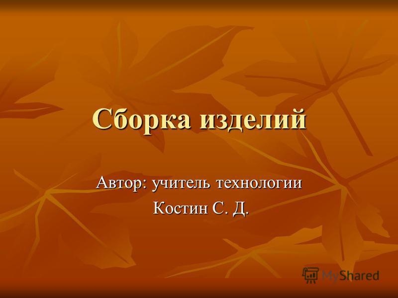 Сборка изделий Автор: учитель технологии Костин С. Д. Костин С. Д.
