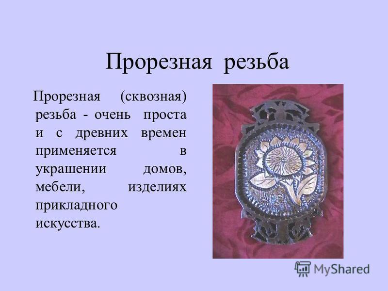 Прорезная резьба Прорезная (сквозная) резьба - очень проста и с древних времен применяется в украшении домов, мебели, изделиях прикладного искусства.