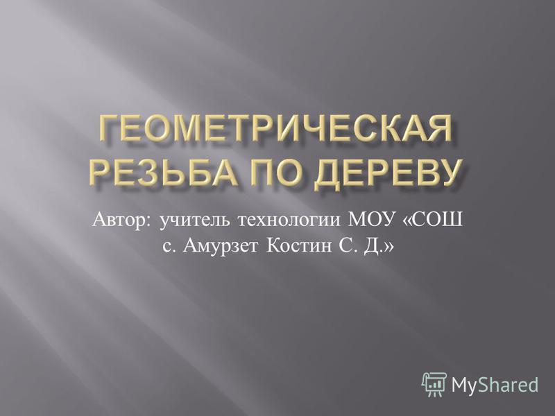Автор : учитель технологии МОУ « СОШ с. Амурзет Костин С. Д.»