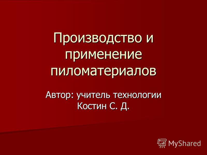 Производство и применение пиломатериалов Автор: учитель технологии Костин С. Д.