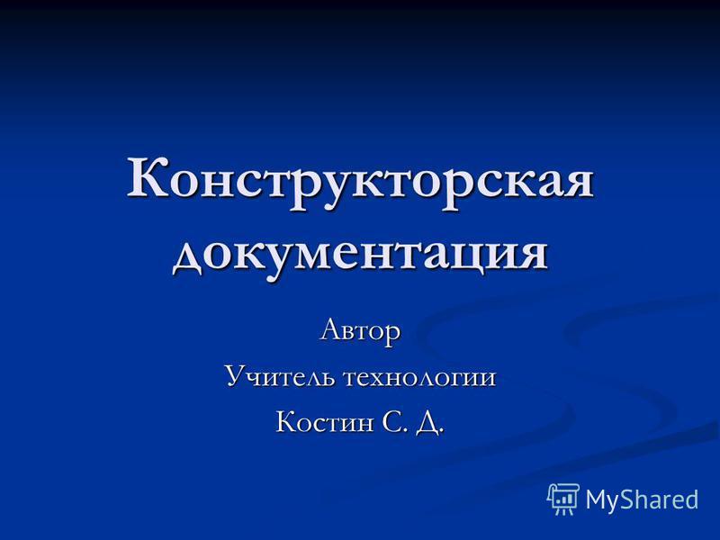 Конструкторская документация Автор Учитель технологии Костин С. Д.