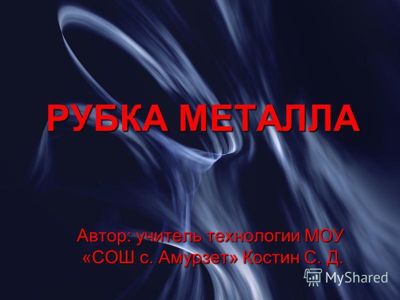 РУБКА МЕТАЛЛА Автор: учитель технологии МОУ «СОШ с. Амурзет» Костин С. Д.