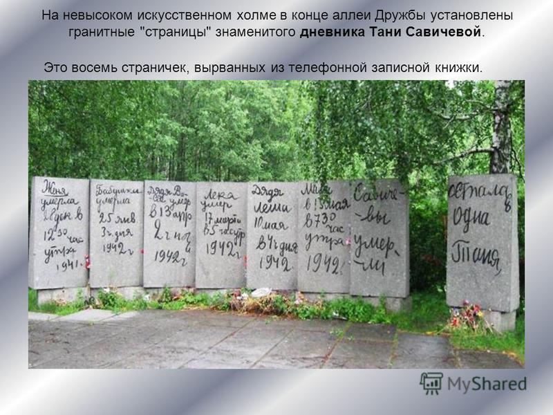 На невысоком искусственном холме в конце аллеи Дружбы установлены гранитные страницы знаменитого дневника Тани Савичевой. Это восемь страничек, вырванных из телефонной записной книжки.