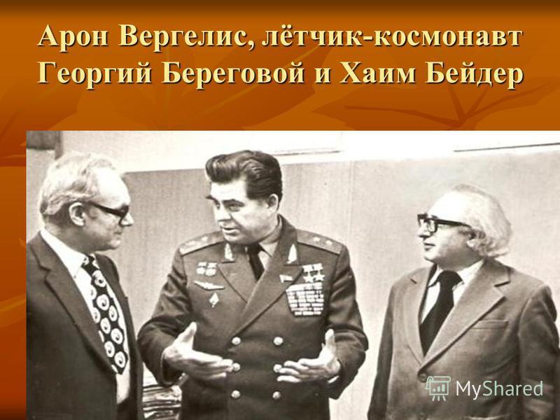 Арон Вергелис, лётчик-космонавт Георгий Береговой и Хаим Бейдер