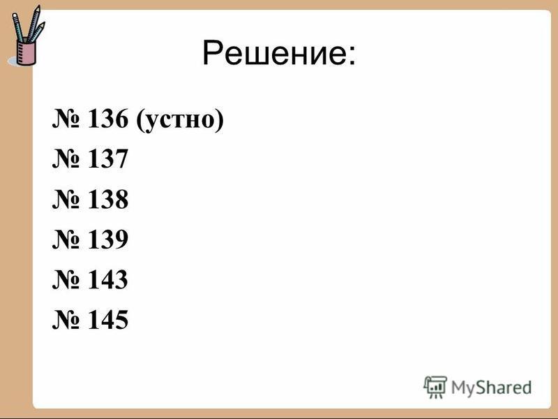 Решение: 136 (устно) 137 138 139 143 145