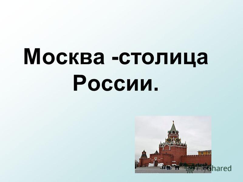 Москва -столица России.