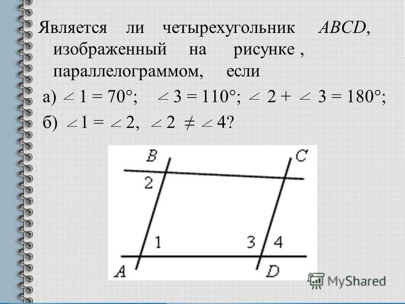 Является ли четырехугольник АВСD, изображенный на рисунке, параллелограммом, если а) 1 = 70°; 3 = 110°; 2 + 3 = 180°; б) 1 = 2, 2 4?