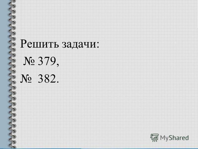 Решить задачи: 379, 382.