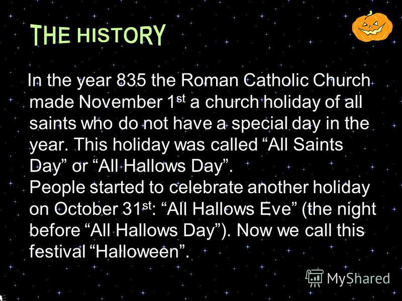 Everything started a very long time ago, in the 5 th century, in the place where today is Great Britain and Northern France. At that time the Celts lived there and they celebrated New Year with a festival called Samhain on November 1 st. It was a hol