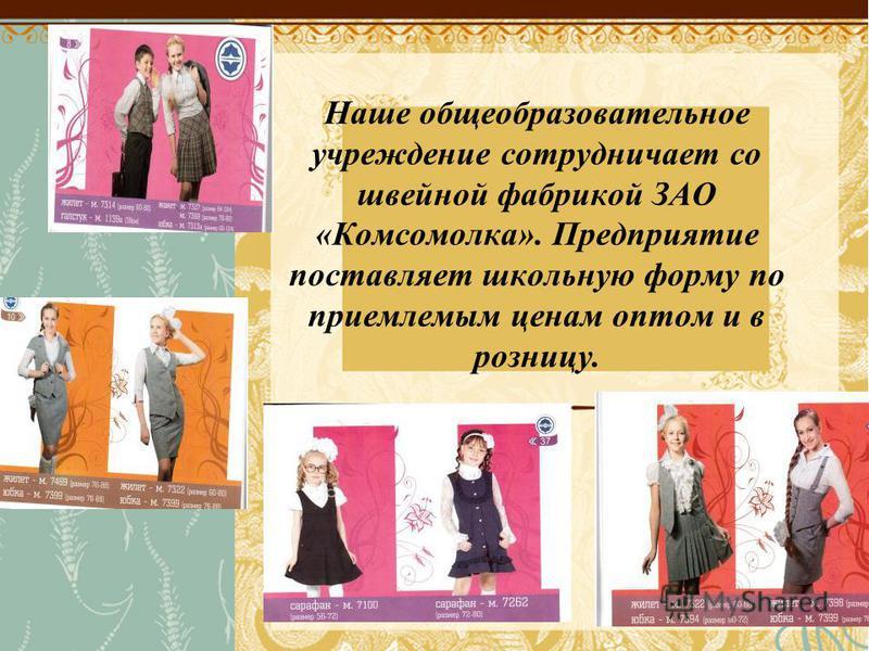 Наше общеобразовательное учреждение сотрудничает со швейной фабрикой ЗАО «Комсомолка». Предприятие поставляет школьную форму по приемлемым ценам оптом и в розницу.