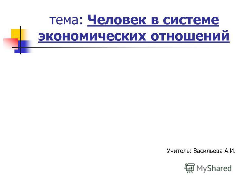 тема: Человек в системе экономических отношений Учитель: Васильева А.И.