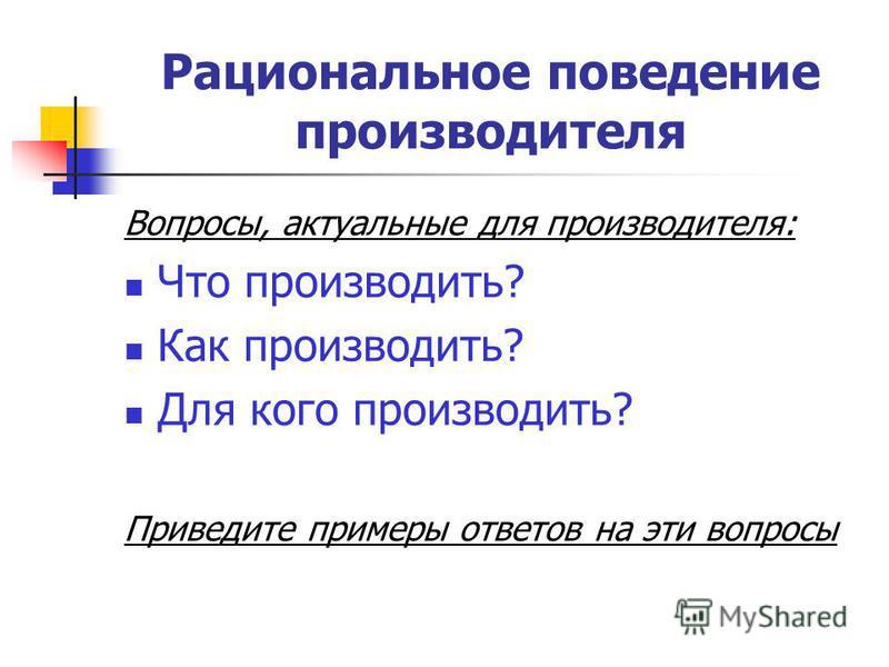 Рациональное поведение производителя Вопросы, актуальные для производителя: Что производить? Как производить? Для кого производить? Приведите примеры ответов на эти вопросы