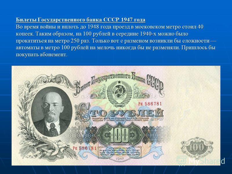 Билеты Государственного банка СССР 1947 года Во время войны и вплоть до 1948 года проезд в московском метро стоил 40 копеек. Таким образом, на 100 рублей в середине 1940-х можно было прокатиться на метро 250 раз. Только вот с разменом возникли бы сло