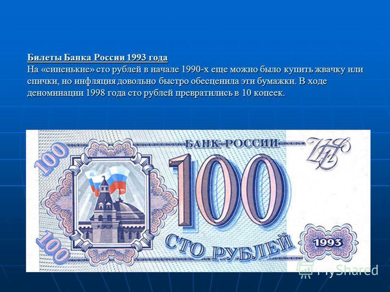 Билеты Банка России 1993 года На «синенькие» сто рублей в начале 1990-х еще можно было купить жвачку или спички, но инфляция довольно быстро обесценила эти бумажки. В ходе деноминации 1998 года сто рублей превратились в 10 копеек.