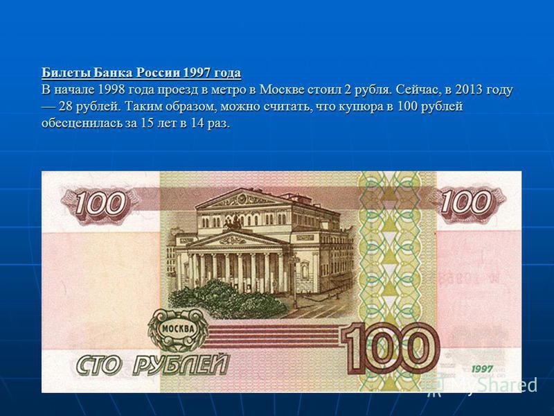 Билеты Банка России 1997 года В начале 1998 года проезд в метро в Москве стоил 2 рубля. Сейчас, в 2013 году 28 рублей. Таким образом, можно считать, что купюра в 100 рублей обесценилась за 15 лет в 14 раз.