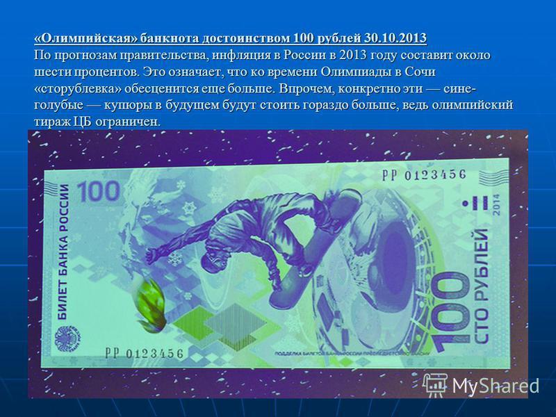 «Олимпийская» банкнота достоинством 100 рублей 30.10.2013 По прогнозам правительства, инфляция в России в 2013 году составит около шести процентов. Это означает, что ко времени Олимпиады в Сочи «сторублевка» обесценится еще больше. Впрочем, конкретно