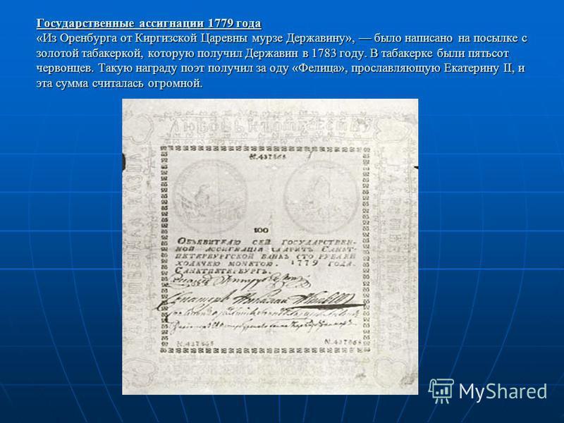 Государственные ассигнации 1779 года «Из Оренбурга от Киргизской Царевны мурзе Державину», было написано на посылке с золотой табакеркой, которую получил Державин в 1783 году. В табакерке были пятьсот червонцев. Такую награду поэт получил за оду «Фел