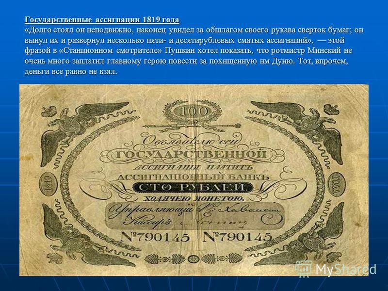Государственные ассигнации 1819 года «Долго стоял он неподвижно, наконец увидел за обшлагом своего рукава сверток бумаг; он вынул их и развернул несколько пяти- и десятирублевых смятых ассигнаций», этой фразой в «Станционном смотрителе» Пушкин хотел
