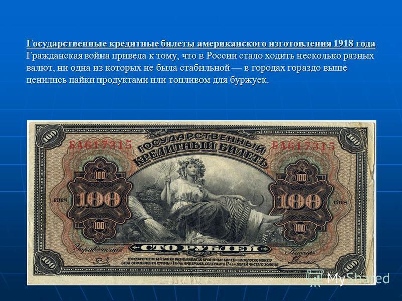 Государственные кредитные билеты американского изготовления 1918 года Гражданская война привела к тому, что в России стало ходить несколько разных валют, ни одна из которых не была стабильной в городах гораздо выше ценились пайки продуктами или топли