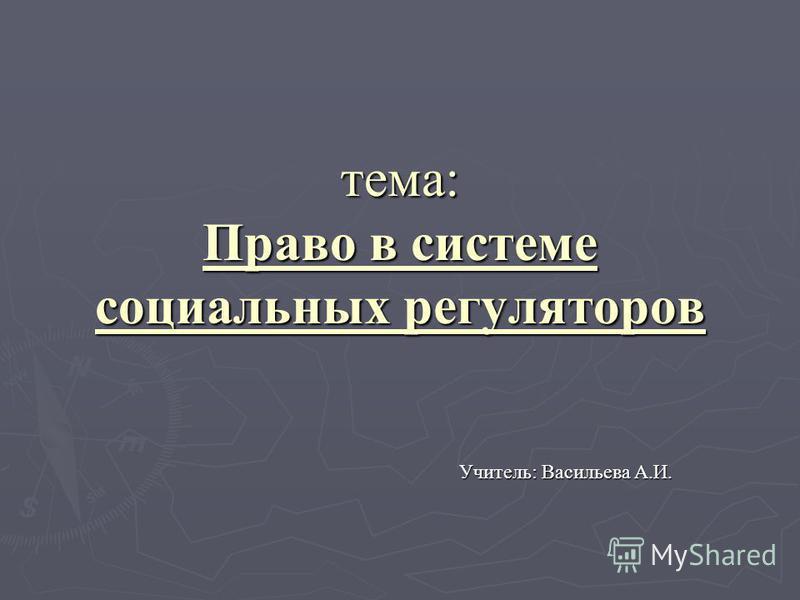 тема: Право в системе социальных регуляторов Учитель: Васильева А.И.