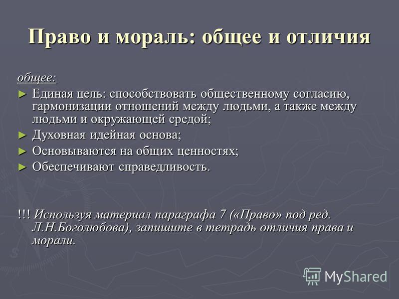 Право и мораль: общее и отличия общее: Единая цель: способствовать общественному согласию, гармонизации отношений между людьми, а также между людьми и окружающей средой; Единая цель: способствовать общественному согласию, гармонизации отношений между