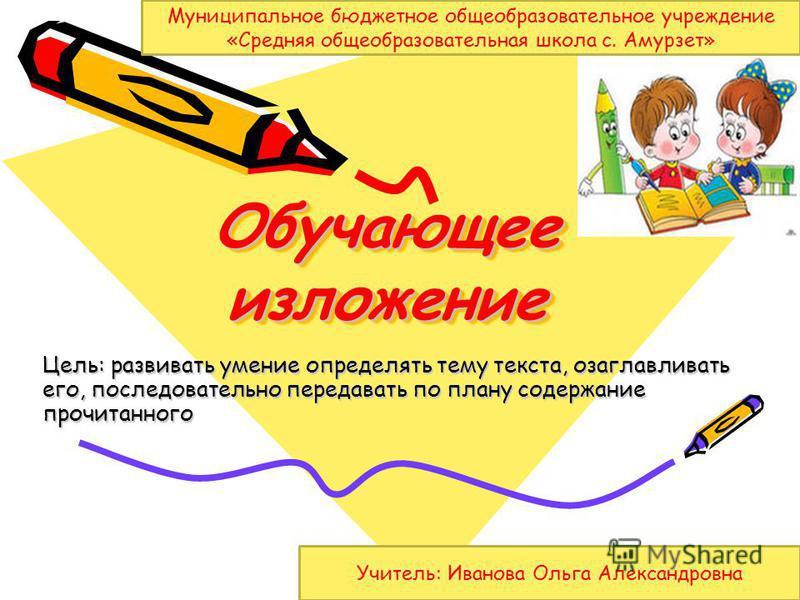 Обучающее изложение Цель: развивать умение определять тему текста, озаглавливать его, последовательно передавать по плану содержание прочитанного Муниципальное бюджетное общеобразовательное учреждение «Средняя общеобразовательная школа с. Амурзет» Уч
