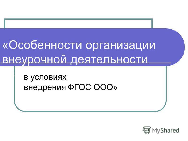 «Особенности организации внеурочной деятельности основной школе в условиях внедрения ФГОС ООО»