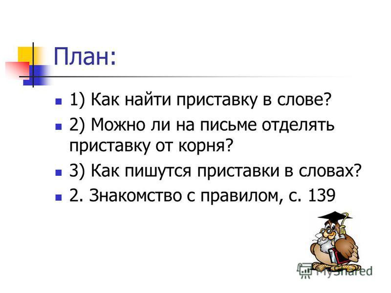 План: 1) Как найти приставку в слове? 2) Можно ли на письме отделять приставку от корня? 3) Как пишутся приставки в словах? 2. Знакомство с правилом, с. 139