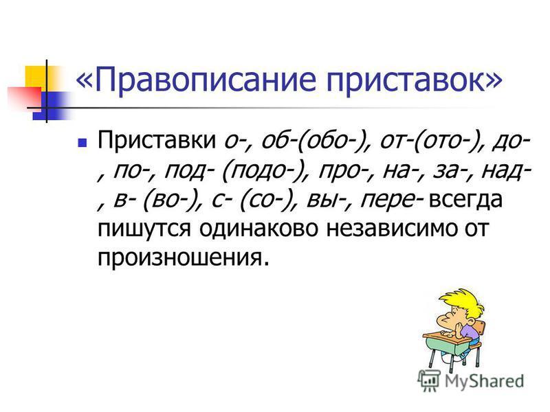 «Правописание приставок» Приставки о-, об-(обо-), от-(ото-), до-, по-, под- (подо-), про-, на-, за-, над-, в- (во-), с- (со-), вы-, пере- всегда пишутся одинаково независимо от произношения.