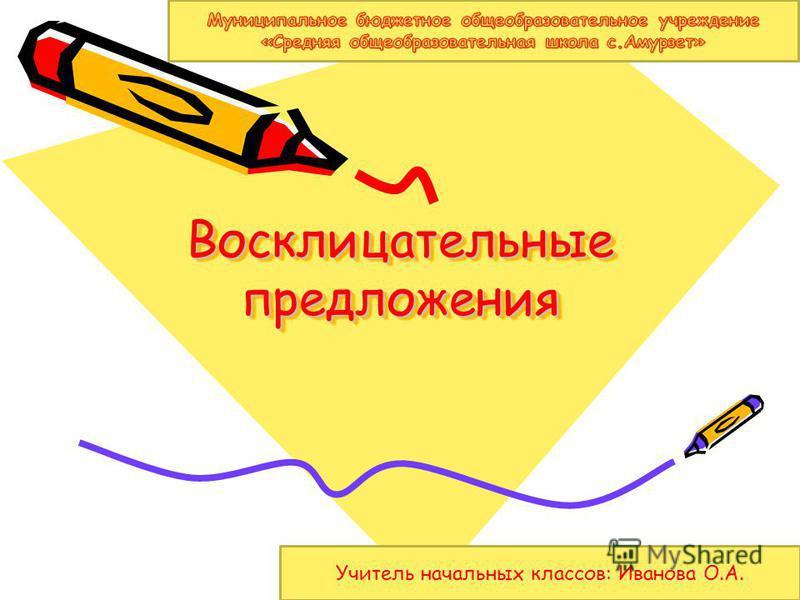 Восклицательные предложения Учитель начальных классов: Иванова О.А.
