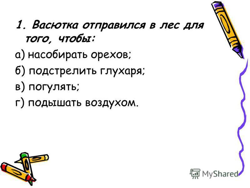 1. Васютка отправился в лес для того, чтобы: а) насобирать орехов; б) подстрелить глухаря; в) погулять; г) подышать воздухом.