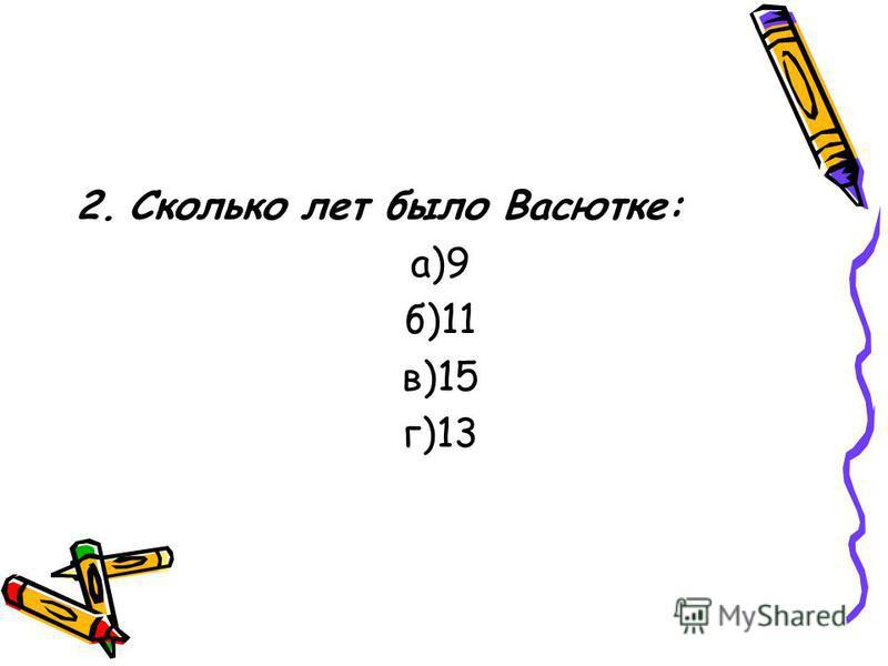 2. Сколько лет было Васютке: а)9 б)11 в)15 г)13