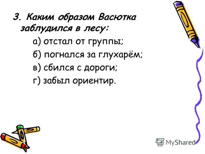 3. Каким образом Васютка заблудился в лесу: а) отстал от группы; б) погнался за глухарём; в) сбился с дороги; г) забыл ориентир.