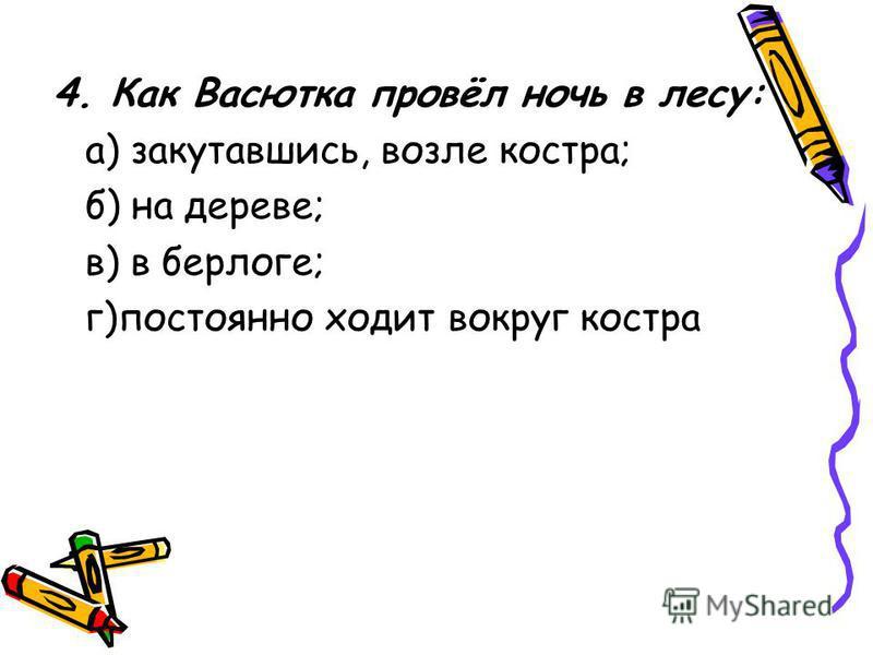 4. Как Васютка провёл ночь в лесу: а) закутавшись, возле костра; б) на дереве; в) в берлоге; г)постоянно ходит вокруг костра