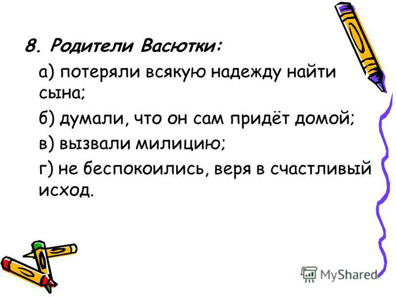 8. Родители Васютки: а) потеряли всякую надежду найти сына; б) думали, что он сам придёт домой; в) вызвали милицию; г) не беспокоились, веря в счастливый исход.