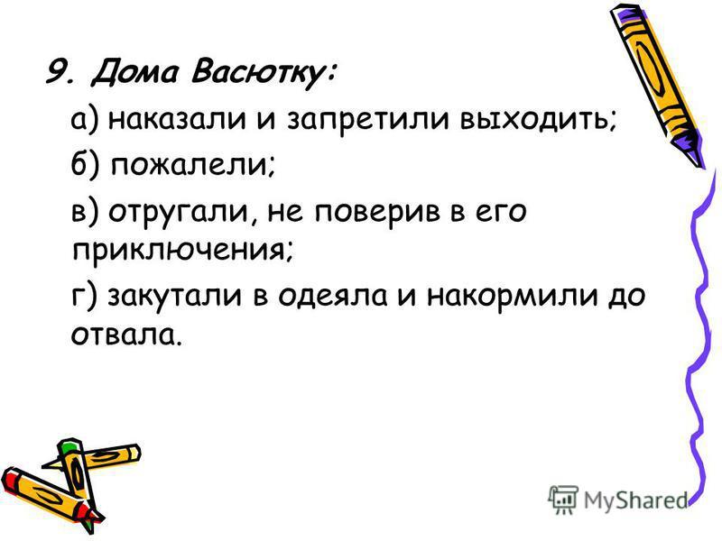 9. Дома Васютку: а) наказали и запретили выходить; б) пожалели; в) отругали, не поверив в его приключения; г) закутали в одеяла и накормили до отвала.