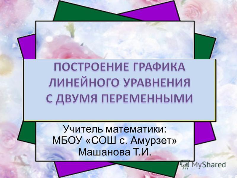 Учитель математики: МБОУ «СОШ с. Амурзет» Машанова Т.И.