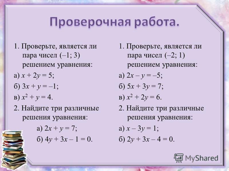 1. Проверьте, является ли пара чисел (–1; 3) решением уравнения: а) x + 2y = 5; б) 3x + y = –1; в) x 2 + y = 4. 2. Найдите три различные решения уравнения: а) 2x + y = 7; б) 4y + 3x – 1 = 0. 1. Проверьте, является ли пара чисел (–2; 1) решением уравн