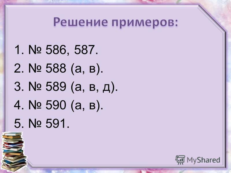 1. 586, 587. 2. 588 (а, в). 3. 589 (а, в, д). 4. 590 (а, в). 5. 591.