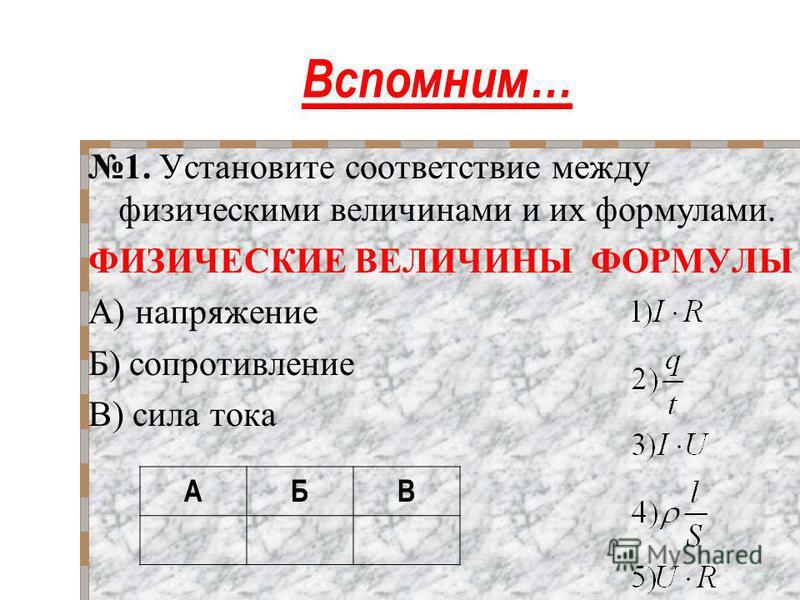 Вспомним… 1. Установите соответствие между физическими величинами и их формулами. ФИЗИЧЕСКИЕ ВЕЛИЧИНЫ ФОРМУЛЫ А) напряжение Б) сопротивление В) сила тока АБВ