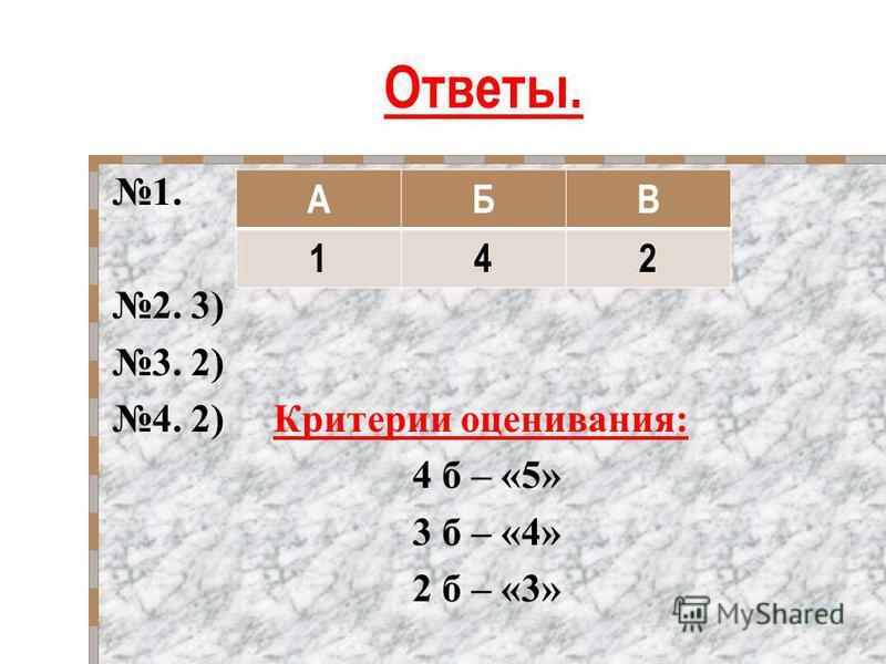Ответы. 1. 2. 3) 3. 2) 4. 2) Критерии оценивания: 4 б – «5» 3 б – «4» 2 б – «3» АБВ 142