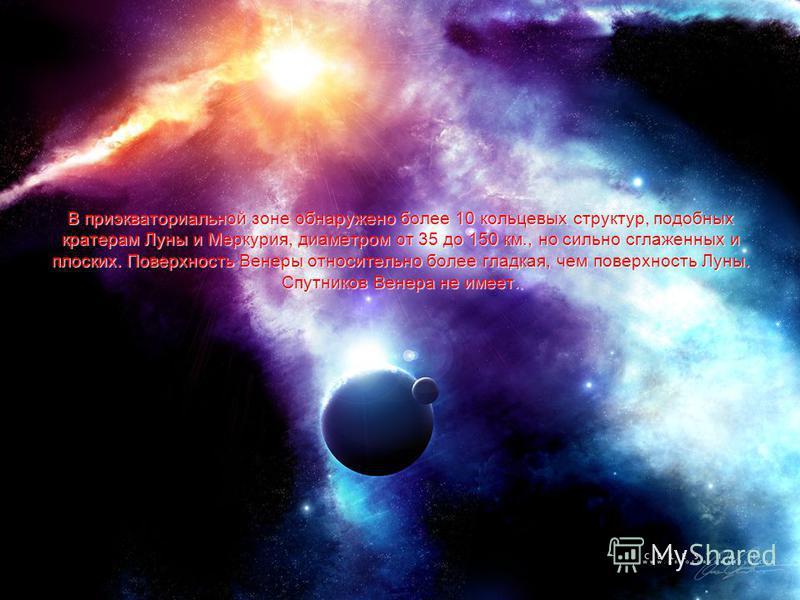 В приэкваториальной зоне обнаружено более 10 кольцевых структур, подобных кратерам Луны и Меркурия, диаметром от 35 до 150 км., но сильно сглаженных и плоских. Поверхность Венеры относительно более гладкая, чем поверхность Луны. Спутников Венера не и