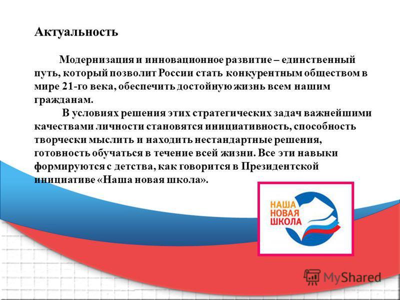 Актуальность Модернизация и инновационное развитие – единственный путь, который позволит России стать конкурентным обществом в мире 21-го века, обеспечить достойную жизнь всем нашим гражданам. В условиях решения этих стратегических задач важнейшими к