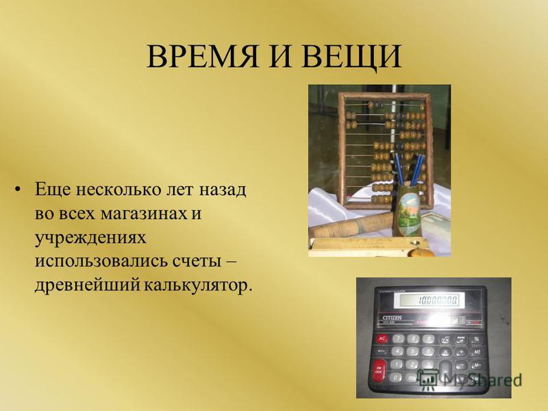 ВРЕМЯ И ВЕЩИ Еще несколько лет назад во всех магазинах и учреждениях использовались счеты – древнейший калькулятор.