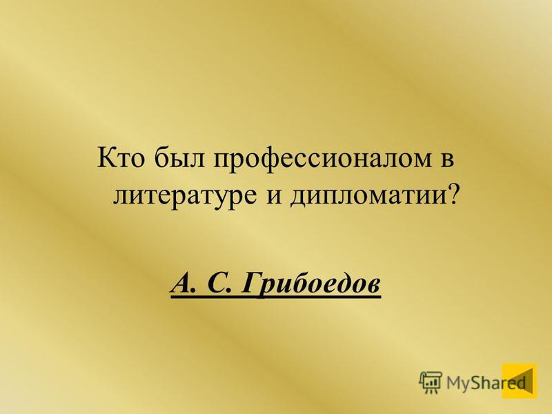 Кто был профессионалом в литературе и дипломатии? А. С. Грибоедов