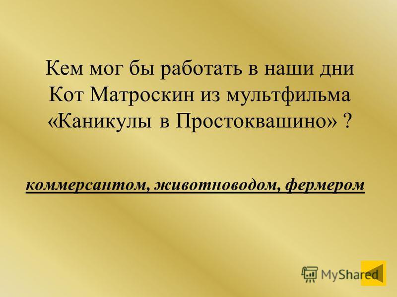 Кем мог бы работать в наши дни Кот Матроскин из мультфильма «Каникулы в Простоквашино» ? коммерсантом, животноводом, фермером